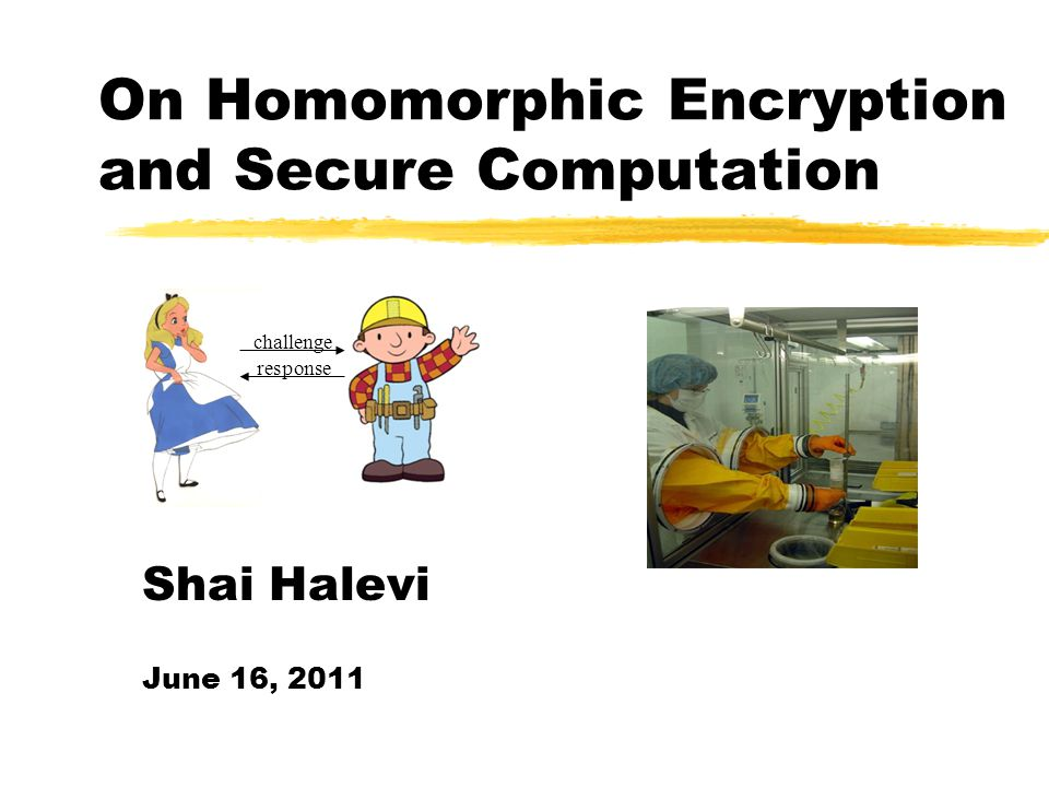 On Homomorphic Encryption and Secure Computation challenge response Shai Halevi June 16, 2011