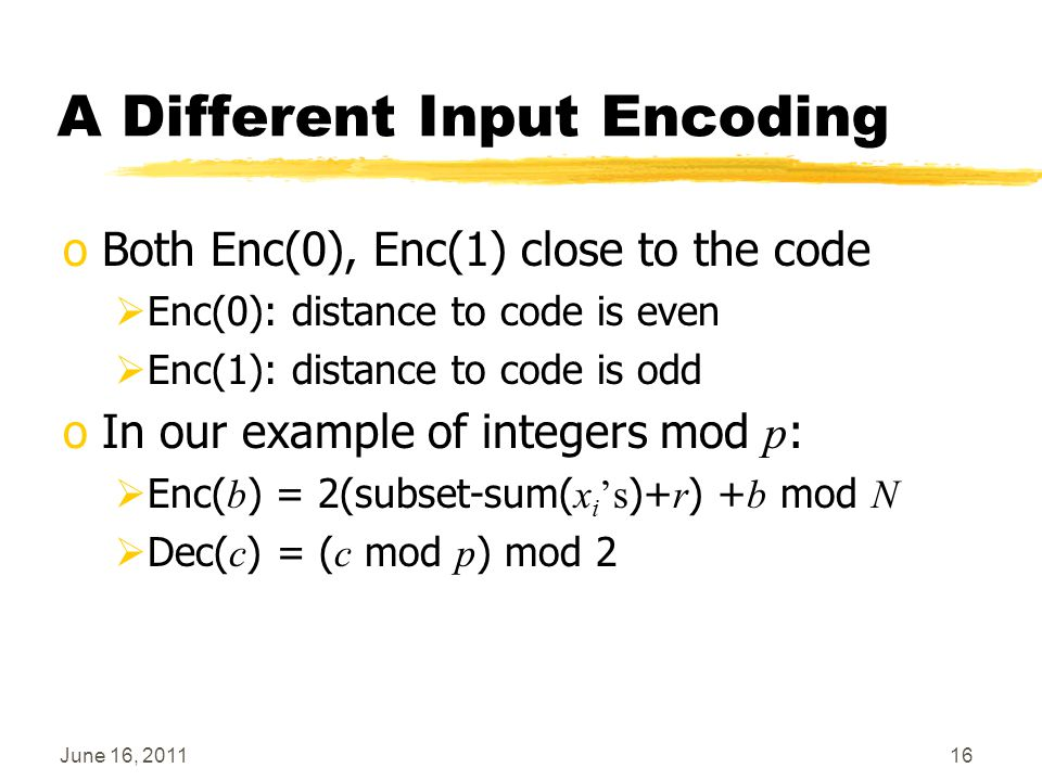 A Different Input Encoding oBoth Enc(0), Enc(1) close to the code  Enc(0): distance to code is even  Enc(1): distance to code is odd oIn our example