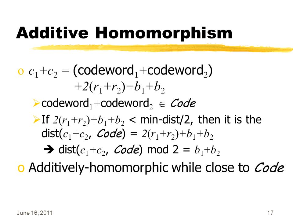 June 16, 201117 Additive Homomorphism oc 1 +c 2 = (codeword 1 + codeword 2 ) +2(r 1 +r 2 )+b 1 +b 2  codeword 1 + codeword 2  Code  If 2(r 1 +r 2 )