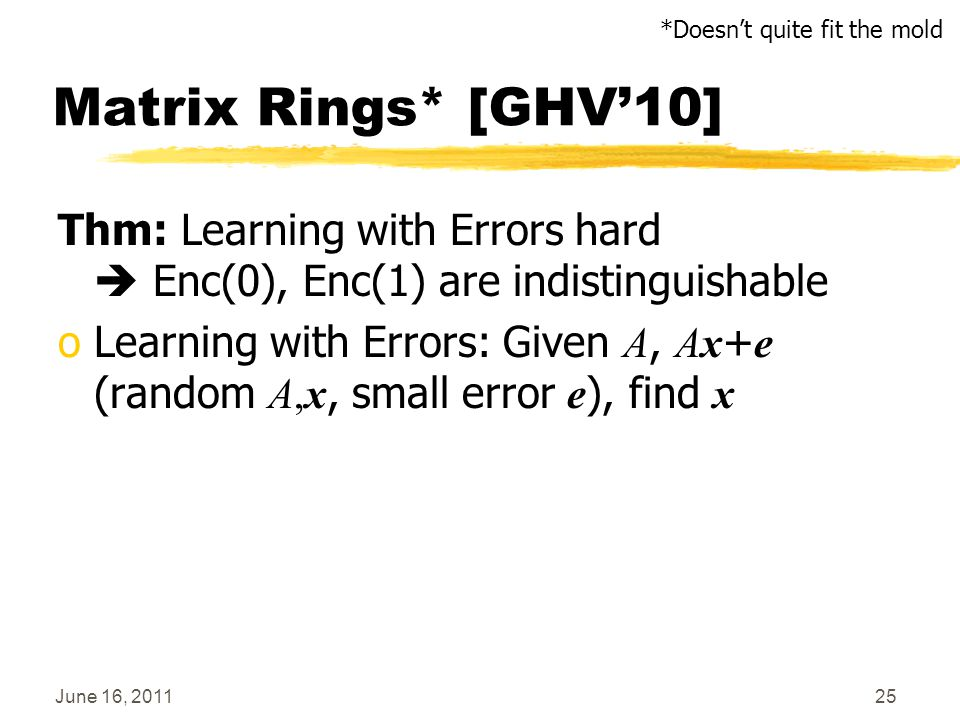 June 16, 201125 Matrix Rings* [GHV'10] Thm: Learning with Errors hard  Enc(0), Enc(1) are indistinguishable oLearning with Errors: Given A, Ax + e (r
