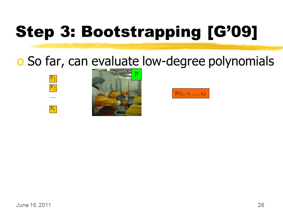 June 16, 201126 Step 3: Bootstrapping [G'09] oSo far, can evaluate low-degree polynomials P(x 1, x 2, …, x t ) x1x1 … x2x2 xtxt P