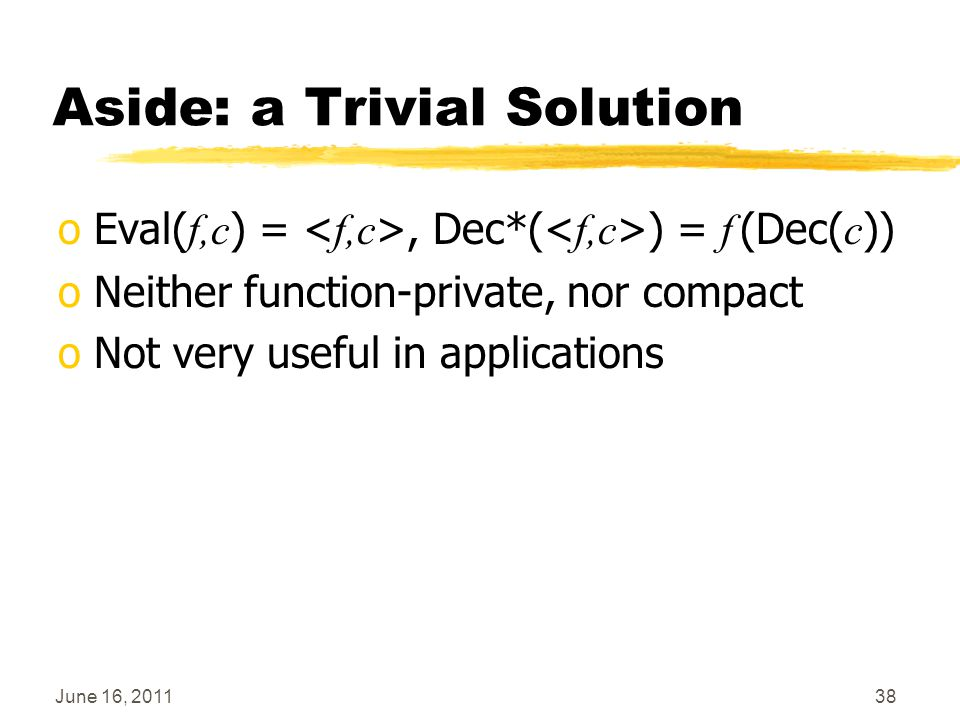 June 16, 201138 Aside: a Trivial Solution oEval( f,c ) =, Dec*( ) = f (Dec( c )) oNeither function-private, nor compact oNot very useful in applicatio