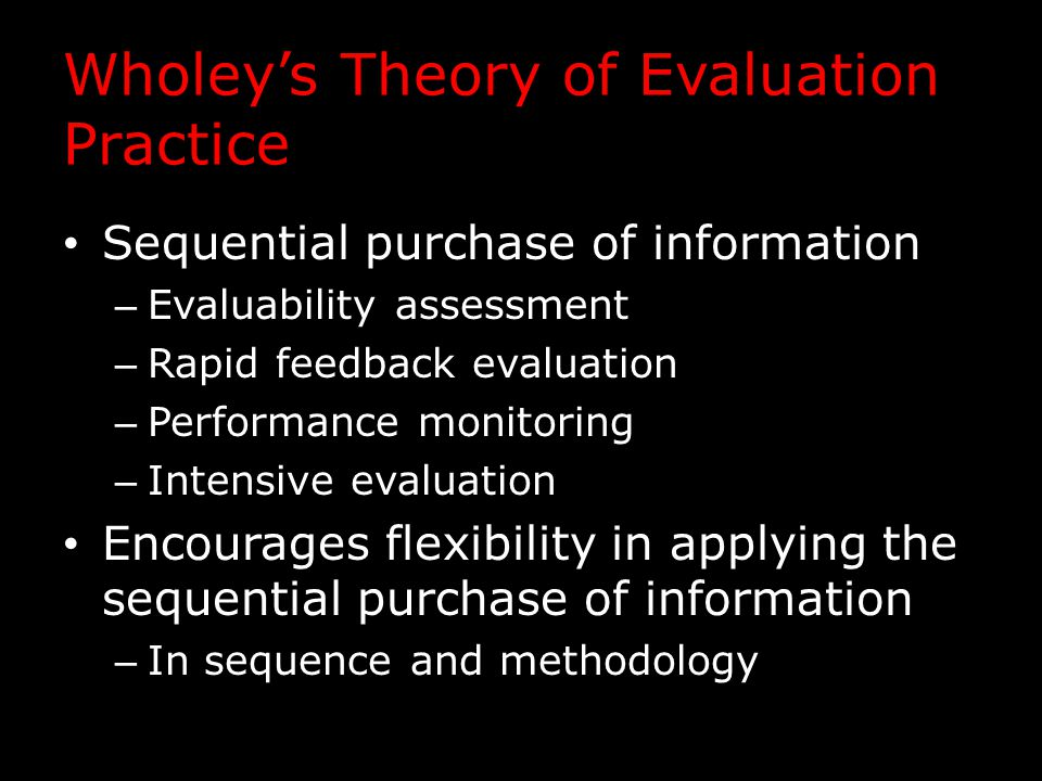 Wholey's Theory of Evaluation Practice Sequential purchase of information – Evaluability assessment – Rapid feedback evaluation – Performance monitoring – Intensive evaluation Encourages flexibility in applying the sequential purchase of information – In sequence and methodology
