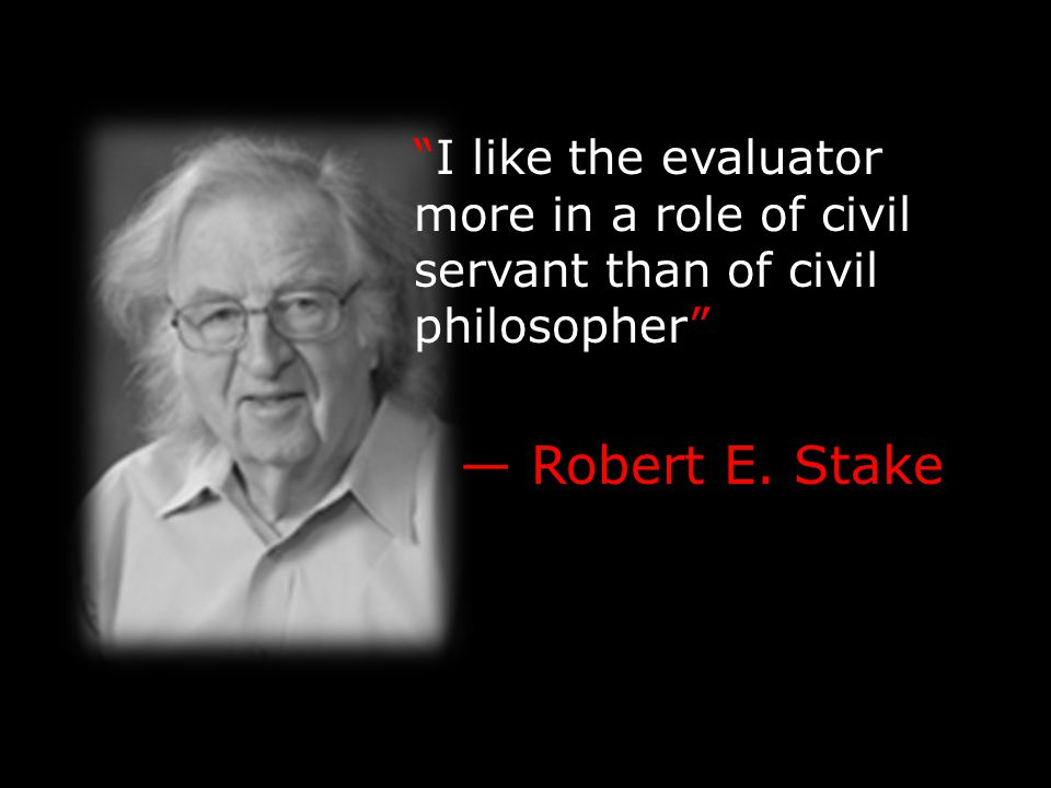 I like the evaluator more in a role of civil servant than of civil philosopher — Robert E. Stake