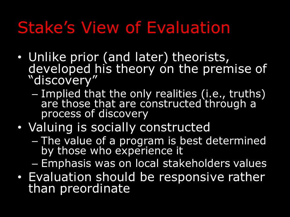 Stake's View of Evaluation Unlike prior (and later) theorists, developed his theory on the premise of discovery – Implied that the only realities (i.e., truths) are those that are constructed through a process of discovery Valuing is socially constructed – The value of a program is best determined by those who experience it – Emphasis was on local stakeholders values Evaluation should be responsive rather than preordinate