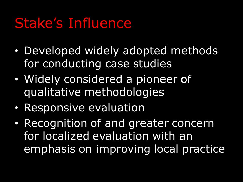 Stake's Influence Developed widely adopted methods for conducting case studies Widely considered a pioneer of qualitative methodologies Responsive evaluation Recognition of and greater concern for localized evaluation with an emphasis on improving local practice