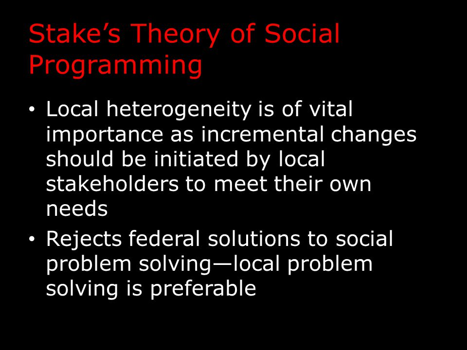 Stake's Theory of Social Programming Local heterogeneity is of vital importance as incremental changes should be initiated by local stakeholders to me