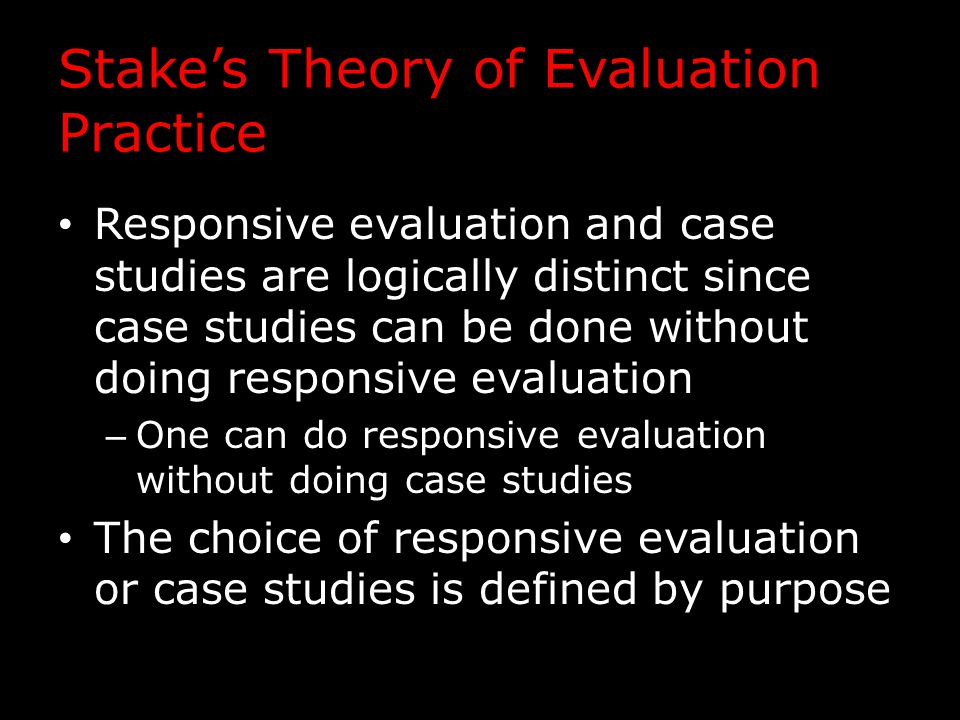 Stake's Theory of Evaluation Practice Responsive evaluation and case studies are logically distinct since case studies can be done without doing responsive evaluation – One can do responsive evaluation without doing case studies The choice of responsive evaluation or case studies is defined by purpose