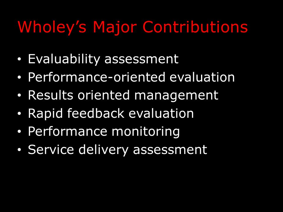 Wholey's Major Contributions Evaluability assessment Performance-oriented evaluation Results oriented management Rapid feedback evaluation Performance monitoring Service delivery assessment