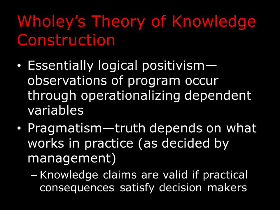 Wholey's Theory of Knowledge Construction Essentially logical positivism— observations of program occur through operationalizing dependent variables Pragmatism—truth depends on what works in practice (as decided by management) – Knowledge claims are valid if practical consequences satisfy decision makers