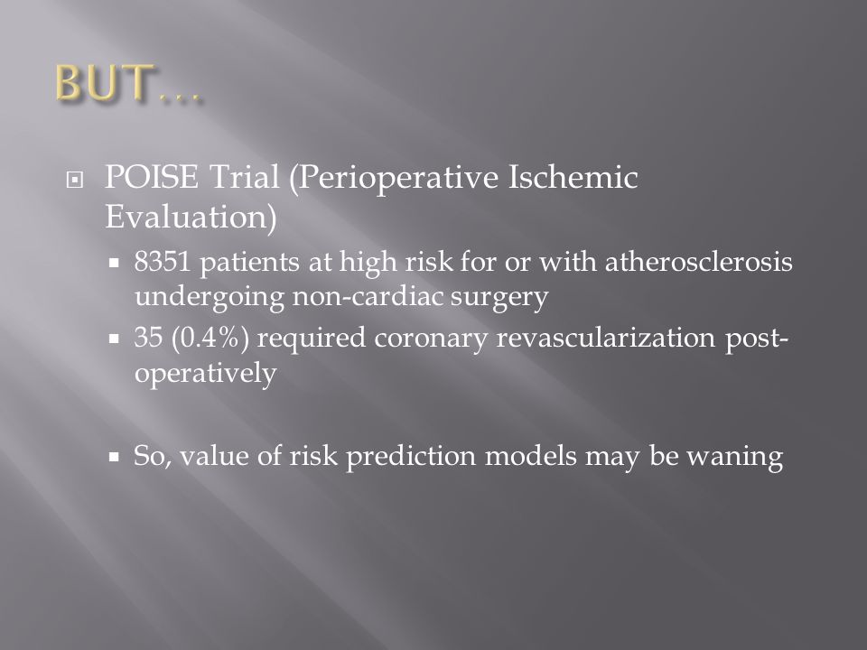 POISE Trial (Perioperative Ischemic Evaluation)  8351 patients at high risk for or with atherosclerosis undergoing non-cardiac surgery  35 (0.4%) required coronary revascularization post- operatively  So, value of risk prediction models may be waning