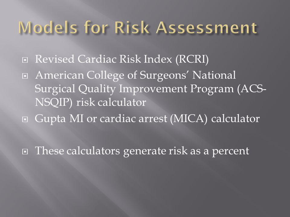  Revised Cardiac Risk Index (RCRI)  American College of Surgeons' National Surgical Quality Improvement Program (ACS- NSQIP) risk calculator  Gupta MI or cardiac arrest (MICA) calculator  These calculators generate risk as a percent