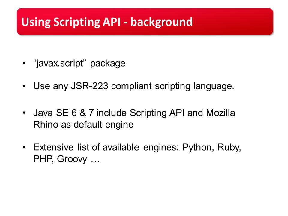 Using Scripting API - background javax.script package Use any JSR-223 compliant scripting language.