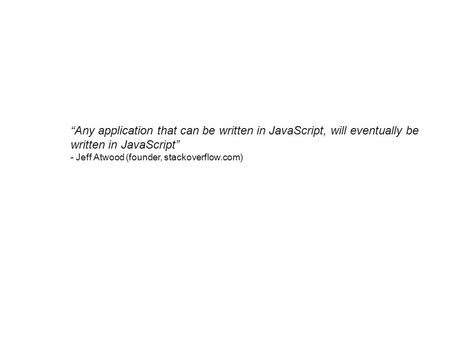 Any application that can be written in JavaScript, will eventually be written in JavaScript - Jeff Atwood (founder, stackoverflow.com)
