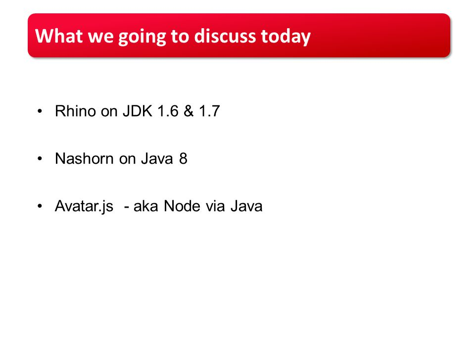 What we going to discuss today Rhino on JDK 1.6 & 1.7 Nashorn on Java 8 Avatar.js - aka Node via Java