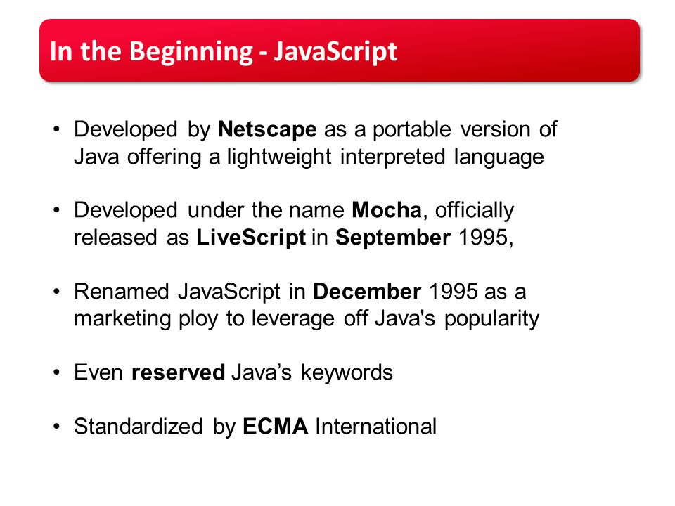 In the Beginning - JavaScript Developed by Netscape as a portable version of Java offering a lightweight interpreted language Developed under the name Mocha, officially released as LiveScript in September 1995, Renamed JavaScript in December 1995 as a marketing ploy to leverage off Java s popularity Even reserved Java's keywords Standardized by ECMA International