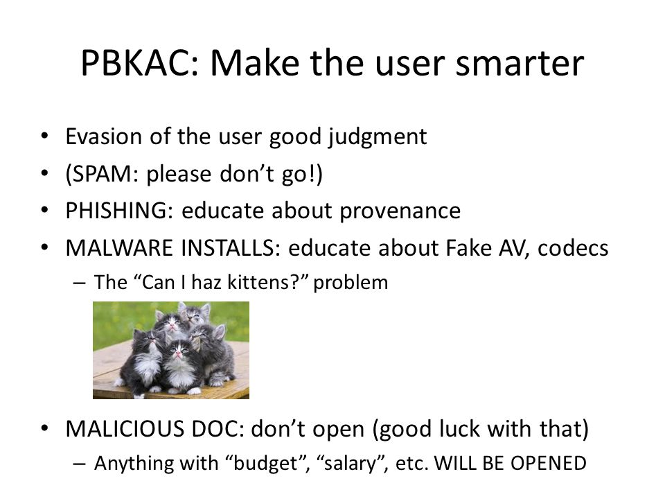 PBKAC: Make the user smarter Evasion of the user good judgment (SPAM: please don't go!) PHISHING: educate about provenance MALWARE INSTALLS: educate about Fake AV, codecs – The Can I haz kittens problem MALICIOUS DOC: don't open (good luck with that) – Anything with budget , salary , etc.
