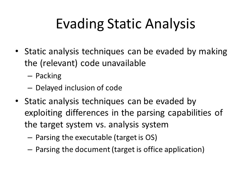 Evading Static Analysis Static analysis techniques can be evaded by making the (relevant) code unavailable – Packing – Delayed inclusion of code Static analysis techniques can be evaded by exploiting differences in the parsing capabilities of the target system vs.