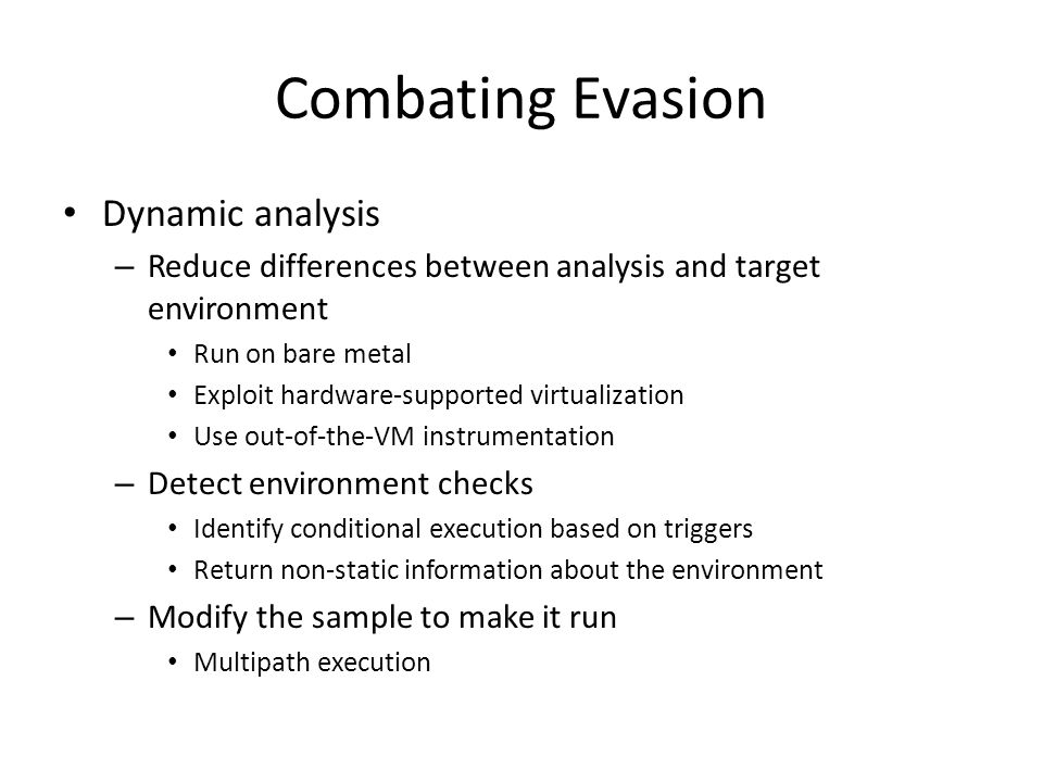 Combating Evasion Dynamic analysis – Reduce differences between analysis and target environment Run on bare metal Exploit hardware-supported virtualization Use out-of-the-VM instrumentation – Detect environment checks Identify conditional execution based on triggers Return non-static information about the environment – Modify the sample to make it run Multipath execution