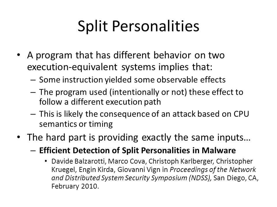 Split Personalities A program that has different behavior on two execution-equivalent systems implies that: – Some instruction yielded some observable effects – The program used (intentionally or not) these effect to follow a different execution path – This is likely the consequence of an attack based on CPU semantics or timing The hard part is providing exactly the same inputs… – Efficient Detection of Split Personalities in Malware Davide Balzarotti, Marco Cova, Christoph Karlberger, Christopher Kruegel, Engin Kirda, Giovanni Vign in Proceedings of the Network and Distributed System Security Symposium (NDSS), San Diego, CA, February 2010.