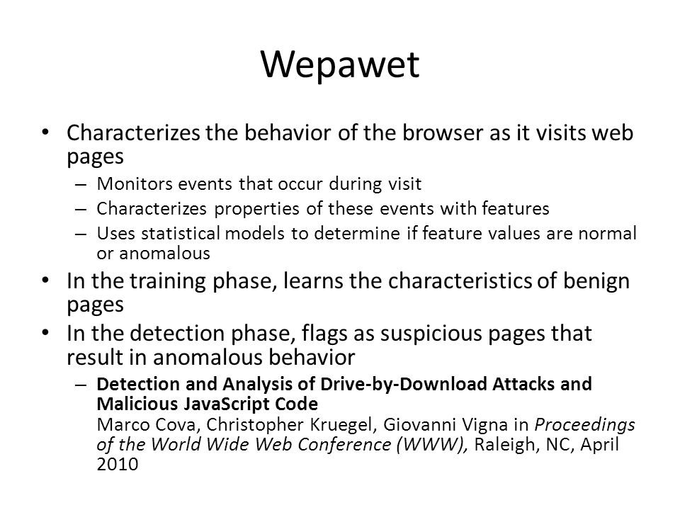 Wepawet Characterizes the behavior of the browser as it visits web pages – Monitors events that occur during visit – Characterizes properties of these events with features – Uses statistical models to determine if feature values are normal or anomalous In the training phase, learns the characteristics of benign pages In the detection phase, flags as suspicious pages that result in anomalous behavior – Detection and Analysis of Drive-by-Download Attacks and Malicious JavaScript Code Marco Cova, Christopher Kruegel, Giovanni Vigna in Proceedings of the World Wide Web Conference (WWW), Raleigh, NC, April 2010