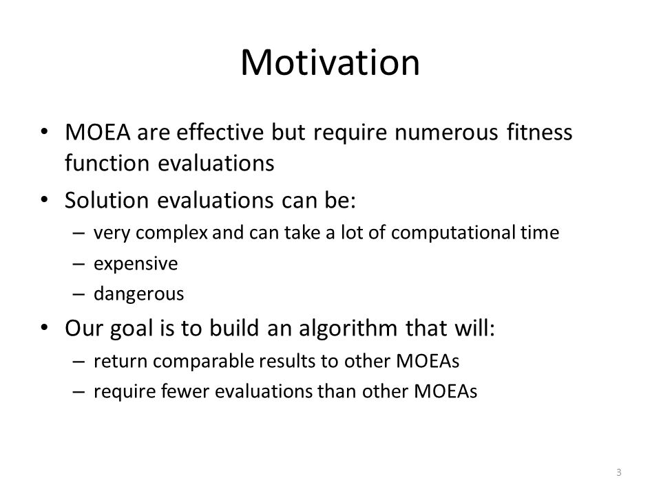 Motivation MOEA are effective but require numerous fitness function evaluations Solution evaluations can be: – very complex and can take a lot of computational time – expensive – dangerous Our goal is to build an algorithm that will: – return comparable results to other MOEAs – require fewer evaluations than other MOEAs 3