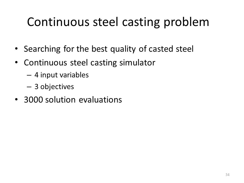 Continuous steel casting problem Searching for the best quality of casted steel Continuous steel casting simulator – 4 input variables – 3 objectives