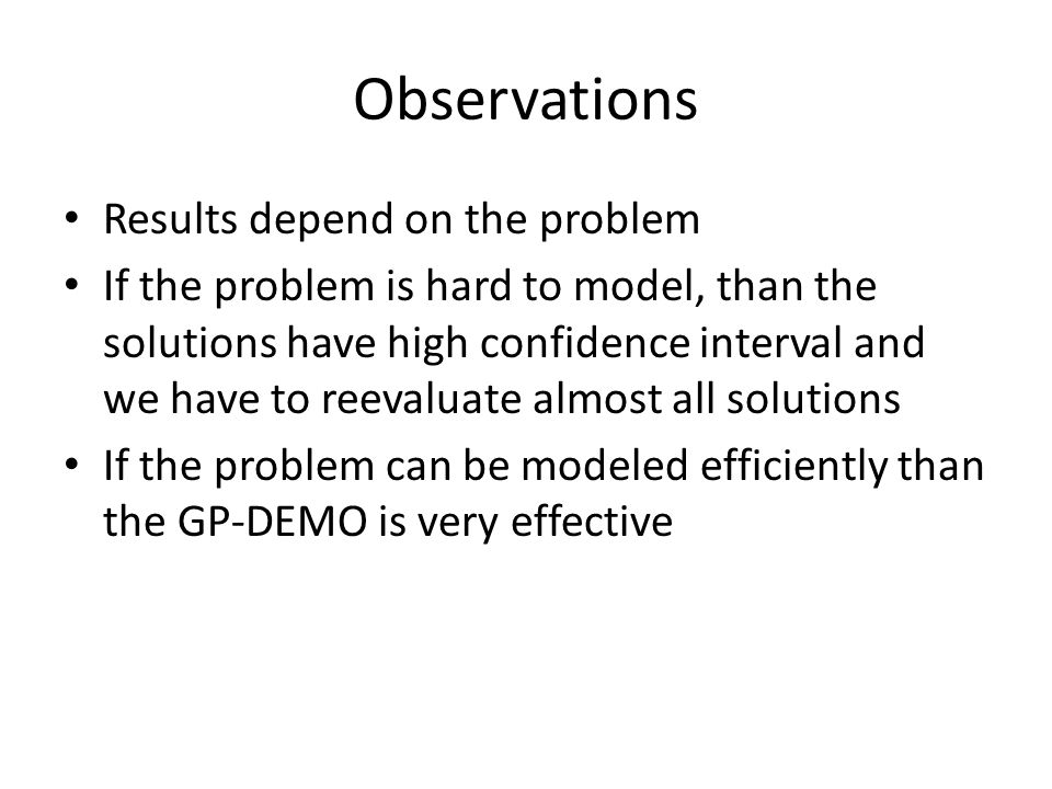 Observations Results depend on the problem If the problem is hard to model, than the solutions have high confidence interval and we have to reevaluate