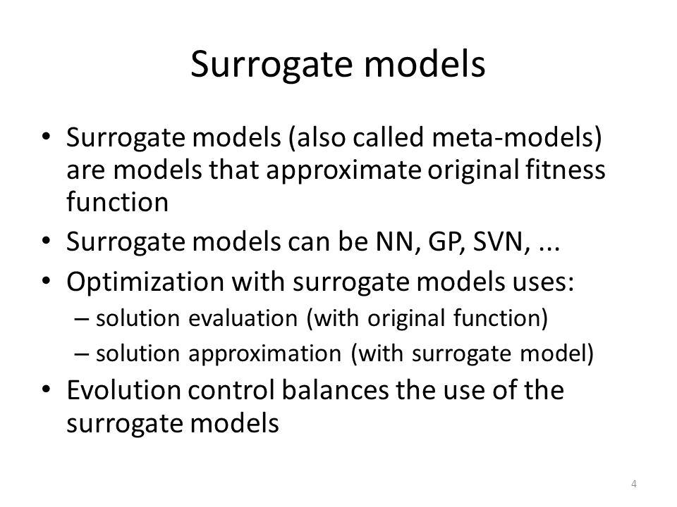 Surrogate models Surrogate models (also called meta-models) are models that approximate original fitness function Surrogate models can be NN, GP, SVN,...