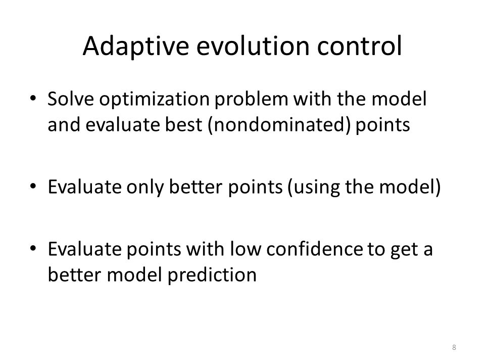 Adaptive evolution control Solve optimization problem with the model and evaluate best (nondominated) points Evaluate only better points (using the mo