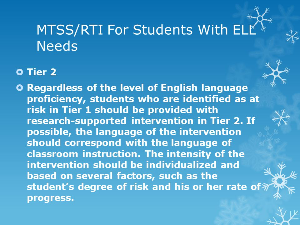 MTSS/RTI For Students With ELL Needs  Tier 2  Regardless of the level of English language proficiency, students who are identified as at risk in Tier 1 should be provided with research-supported intervention in Tier 2.