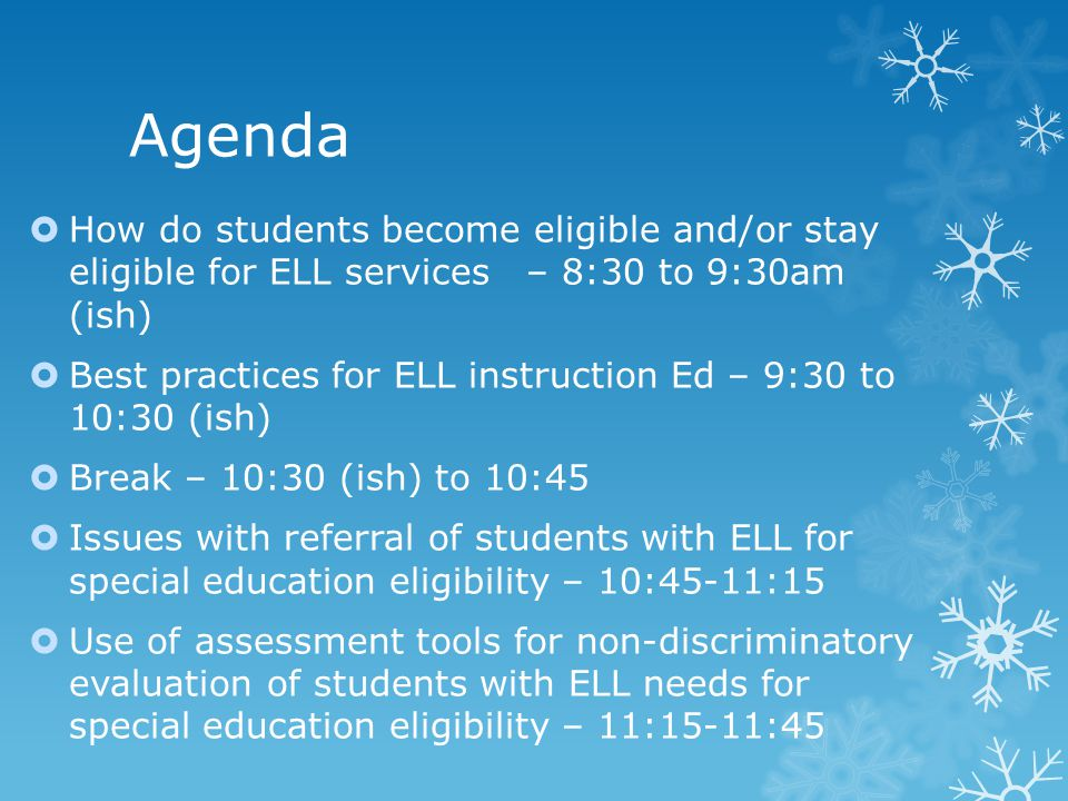 Agenda  How do students become eligible and/or stay eligible for ELL services – 8:30 to 9:30am (ish)  Best practices for ELL instruction Ed – 9:30 to 10:30 (ish)  Break – 10:30 (ish) to 10:45  Issues with referral of students with ELL for special education eligibility – 10:45-11:15  Use of assessment tools for non-discriminatory evaluation of students with ELL needs for special education eligibility – 11:15-11:45