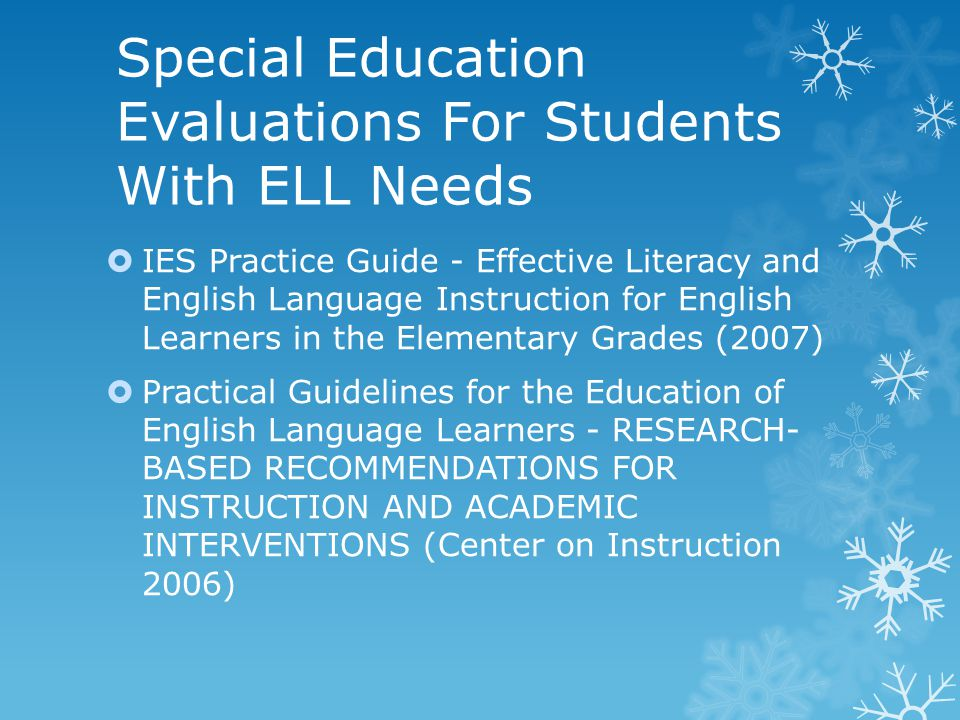 Special Education Evaluations For Students With ELL Needs  IES Practice Guide - Effective Literacy and English Language Instruction for English Learners in the Elementary Grades (2007)  Practical Guidelines for the Education of English Language Learners - RESEARCH- BASED RECOMMENDATIONS FOR INSTRUCTION AND ACADEMIC INTERVENTIONS (Center on Instruction 2006)