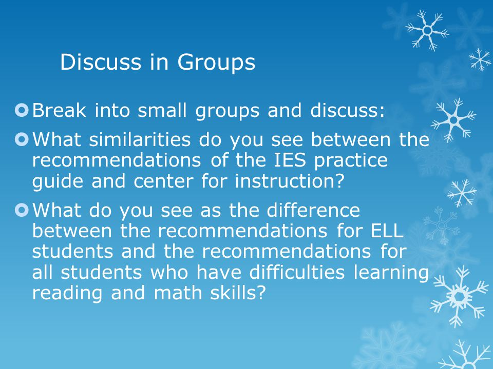 Discuss in Groups  Break into small groups and discuss:  What similarities do you see between the recommendations of the IES practice guide and center for instruction.