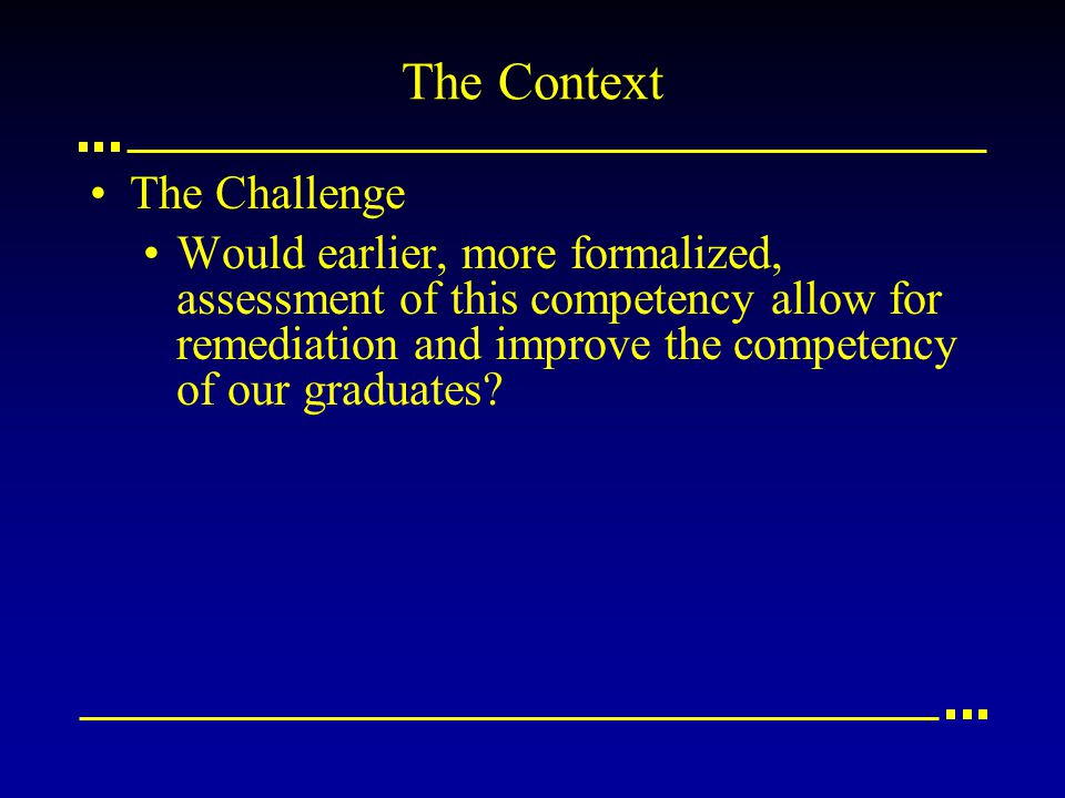 The Context The Challenge Would earlier, more formalized, assessment of this competency allow for remediation and improve the competency of our graduates