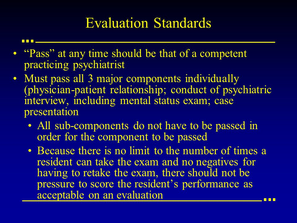 Evaluation Standards Pass at any time should be that of a competent practicing psychiatrist Must pass all 3 major components individually (physician-patient relationship; conduct of psychiatric interview, including mental status exam; case presentation All sub-components do not have to be passed in order for the component to be passed Because there is no limit to the number of times a resident can take the exam and no negatives for having to retake the exam, there should not be pressure to score the resident's performance as acceptable on an evaluation