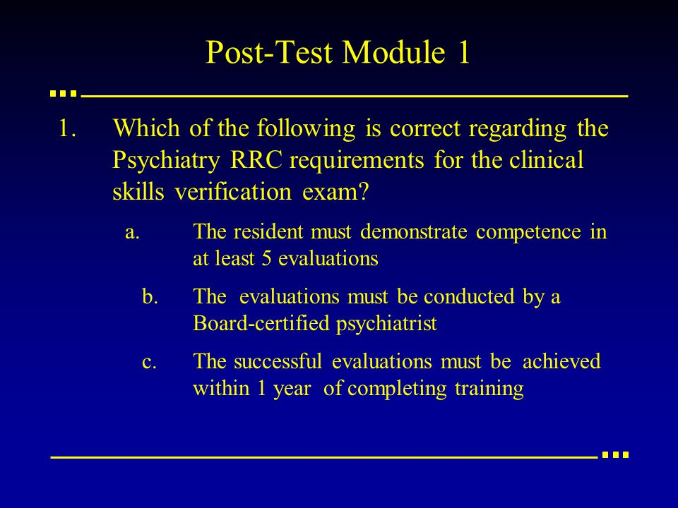 Post-Test Module 1 1.Which of the following is correct regarding the Psychiatry RRC requirements for the clinical skills verification exam.