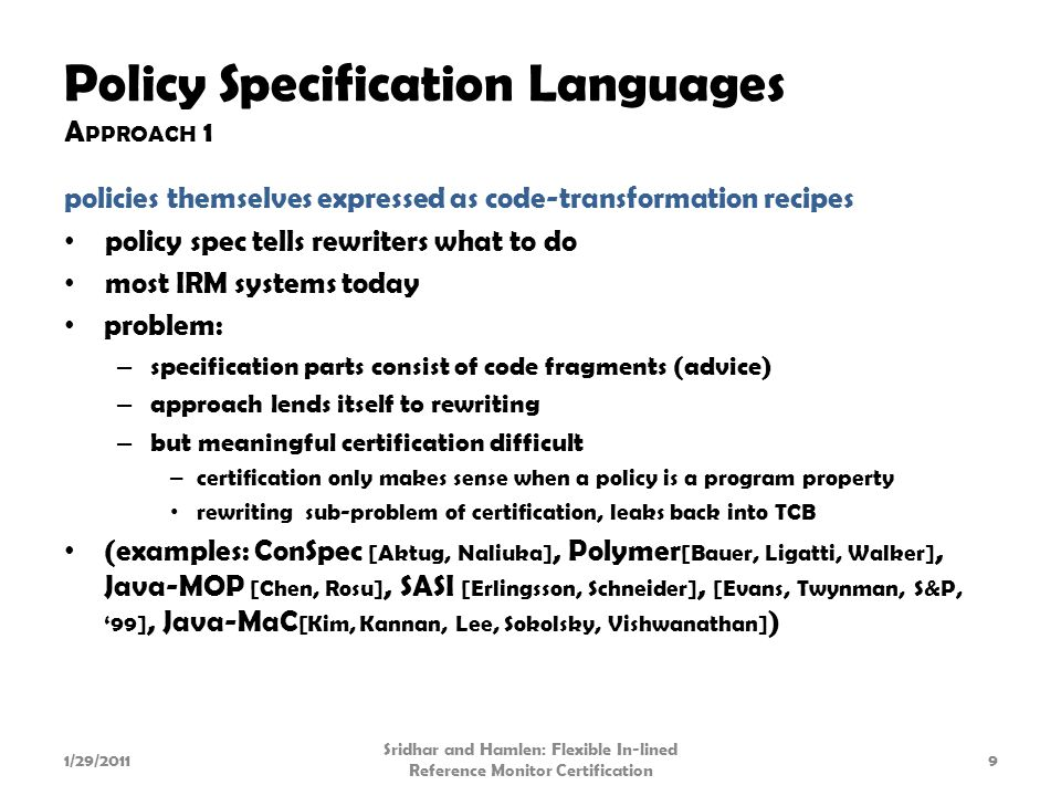 Policy Specification Languages A PPROACH 1 policies themselves expressed as code-transformation recipes policy spec tells rewriters what to do most IRM systems today problem: – specification parts consist of code fragments (advice) – approach lends itself to rewriting – but meaningful certification difficult – certification only makes sense when a policy is a program property rewriting sub-problem of certification, leaks back into TCB (examples: ConSpec [Aktug, Naliuka], Polymer [Bauer, Ligatti, Walker], Java-MOP [Chen, Rosu], SASI [Erlingsson, Schneider], [Evans, Twynman, S&P, '99], Java-MaC [Kim, Kannan, Lee, Sokolsky, Vishwanathan] ) 1/29/20119 Sridhar and Hamlen: Flexible In-lined Reference Monitor Certification
