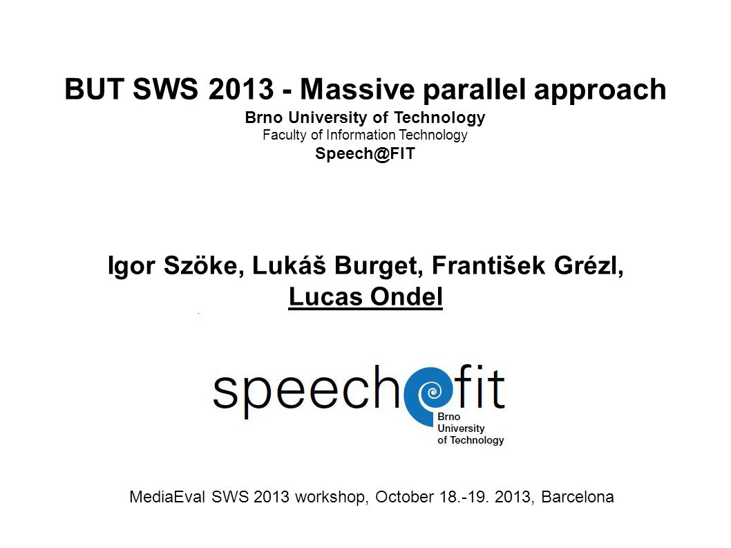 BUT SWS 2013 - Massive parallel approach Brno University of Technology Faculty of Information Technology Speech@FIT Igor Szöke, Lukáš Burget, František Grézl, Lucas Ondel MediaEval SWS 2013 workshop, October 18.-19.