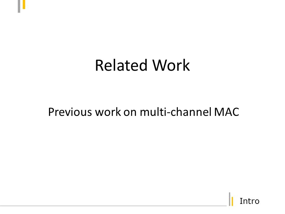 Intro Muliti-channel CSMA Protocol Assumes N transceivers per host Capable of listening to all channels simultaneously Sender searches for an idle channel and transmits on the channel [Nasipuri99WCNC] Extensions: channel selection based on channel condition on the receiver side [Nasipuri00VTC] Disadvantage: High hardware cost