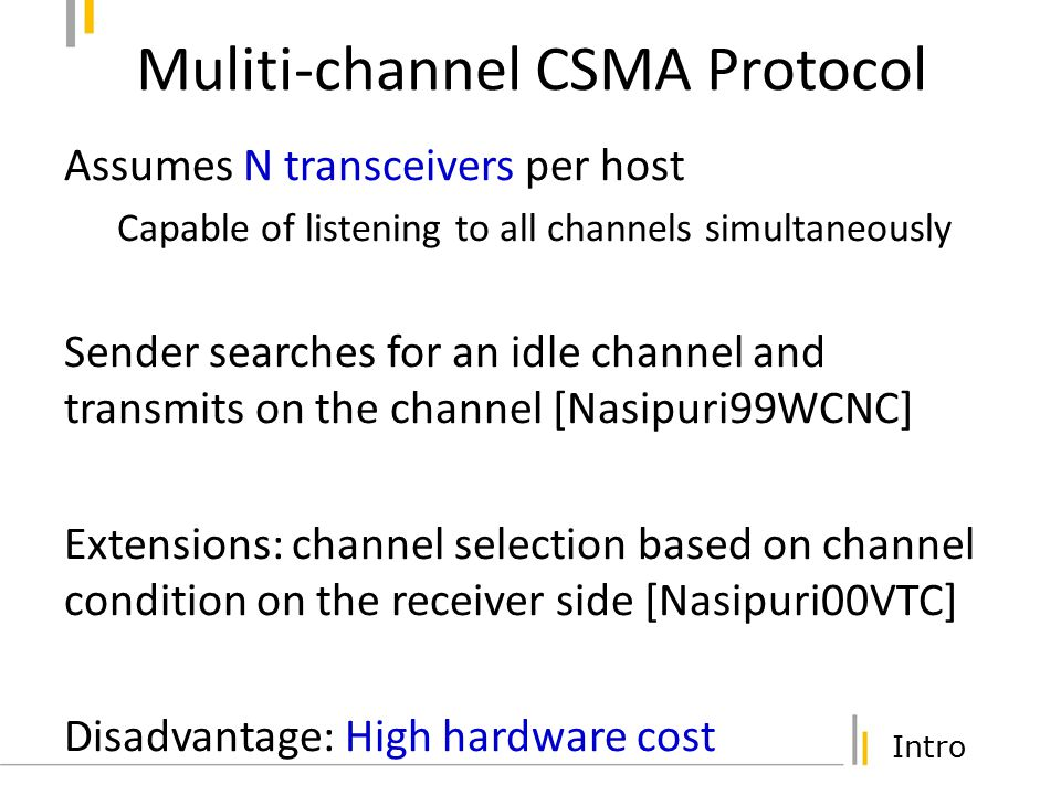 Intro DCA Protocol Assumes 2 transceivers per host One transceiver always listens on control channel Negotiate channels using RTS/CTS/RES RTS/CTS/RES packets sent on control channel Sender includes preferred channels in RTS Receiver decides a channel and includes in CTS Sender transmits RES (Reservation) Sender sends DATA on the selected data channel