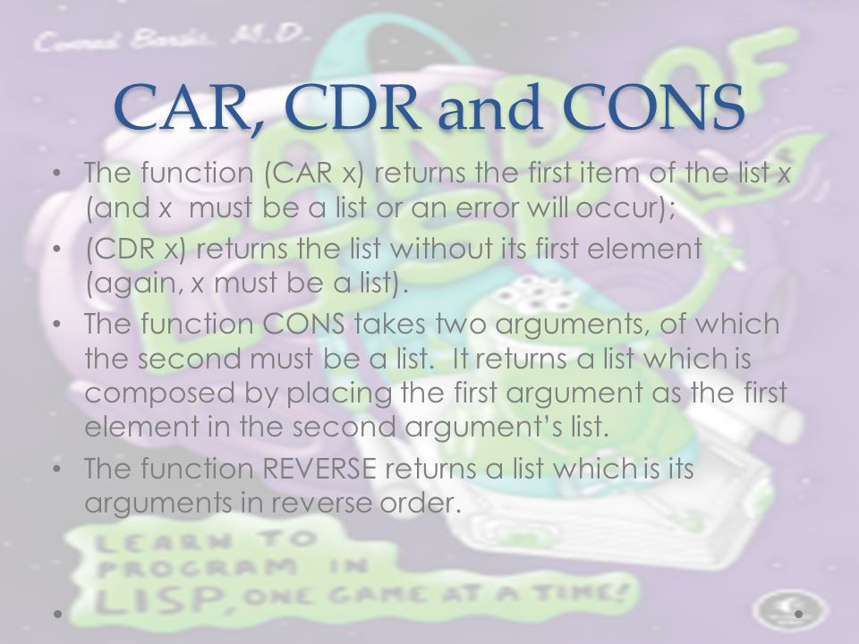 CAR, CDR and CONS The function (CAR x) returns the first item of the list x (and x must be a list or an error will occur); (CDR x) returns the list wi