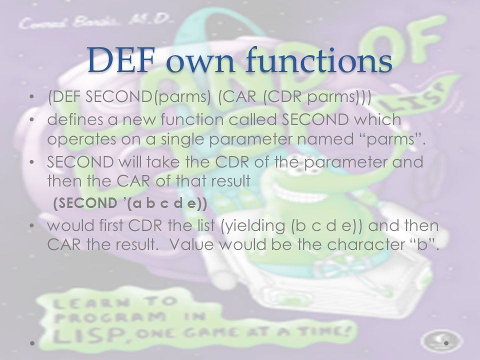 "DEF own functions (DEF SECOND(parms) (CAR (CDR parms))) defines a new function called SECOND which operates on a single parameter named ""parms"". SECON"