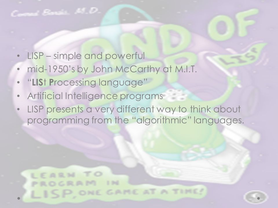 "LISP – simple and powerful mid-1950's by John McCarthy at M.I.T. "" LIS t P rocessing language"" Artificial Intelligence programs LISP presents a very d"