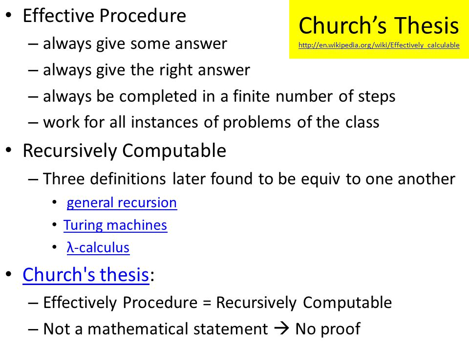 Effective Procedure – always give some answer – always give the right answer – always be completed in a finite number of steps – work for all instances of problems of the class Recursively Computable – Three definitions later found to be equiv to one another general recursion Turing machines λ-calculus Church s thesis: Church s thesis – Effectively Procedure = Recursively Computable – Not a mathematical statement  No proof Church's Thesis http://en.wikipedia.org/wiki/Effectively_calculable http://en.wikipedia.org/wiki/Effectively_calculable