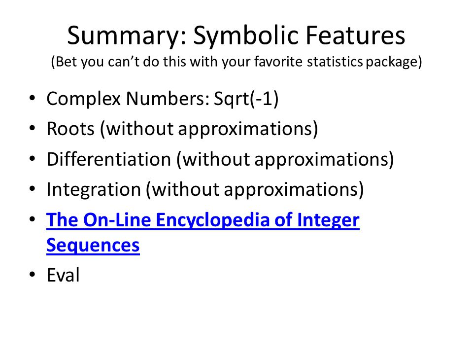 Summary: Symbolic Features (Bet you can't do this with your favorite statistics package) Complex Numbers: Sqrt(-1) Roots (without approximations) Differentiation (without approximations) Integration (without approximations) The On-Line Encyclopedia of Integer Sequences The On-Line Encyclopedia of Integer Sequences Eval