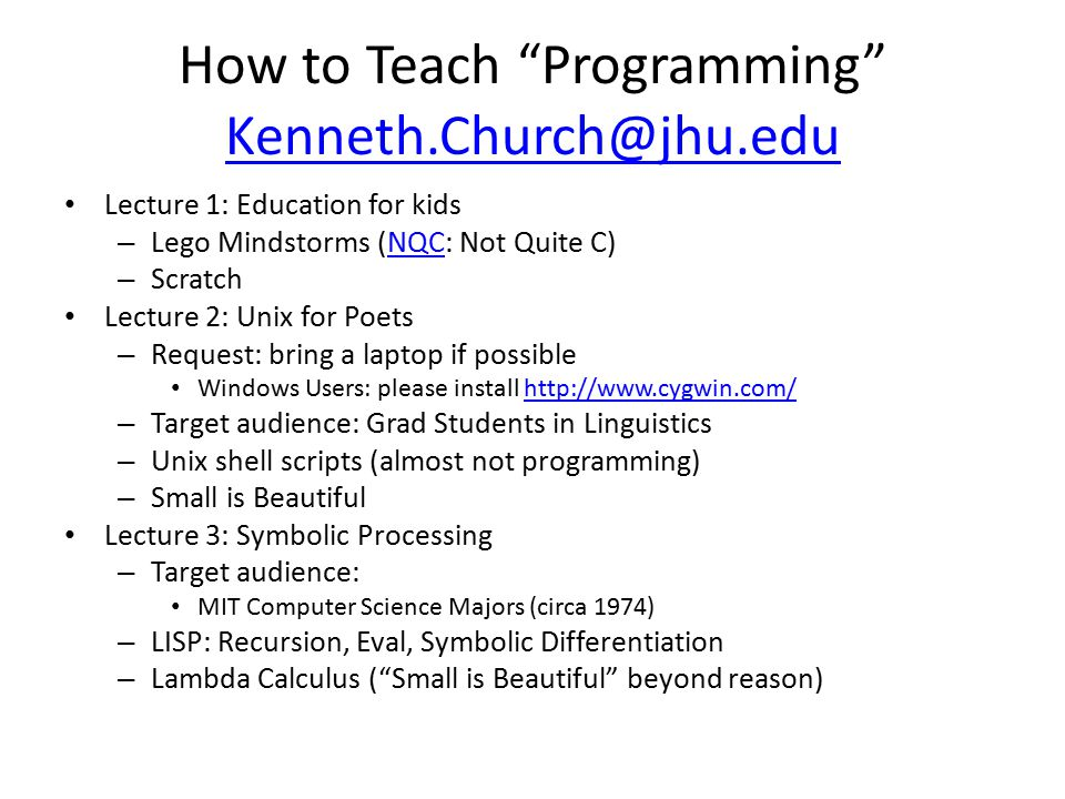How to Teach Programming Kenneth.Church@jhu.edu Kenneth.Church@jhu.edu Lecture 1: Education for kids – Lego Mindstorms (NQC: Not Quite C)NQC – Scratch Lecture 2: Unix for Poets – Request: bring a laptop if possible Windows Users: please install http://www.cygwin.com/http://www.cygwin.com/ – Target audience: Grad Students in Linguistics – Unix shell scripts (almost not programming) – Small is Beautiful Lecture 3: Symbolic Processing – Target audience: MIT Computer Science Majors (circa 1974) – LISP: Recursion, Eval, Symbolic Differentiation – Lambda Calculus ( Small is Beautiful beyond reason)