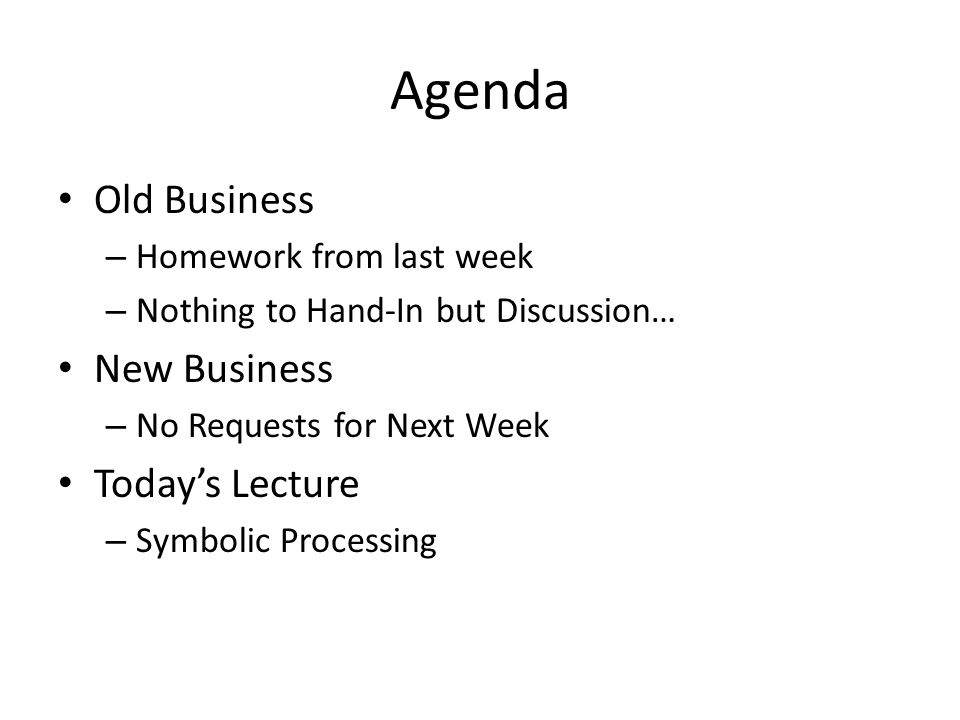 Agenda Old Business – Homework from last week – Nothing to Hand-In but Discussion… New Business – No Requests for Next Week Today's Lecture – Symbolic Processing