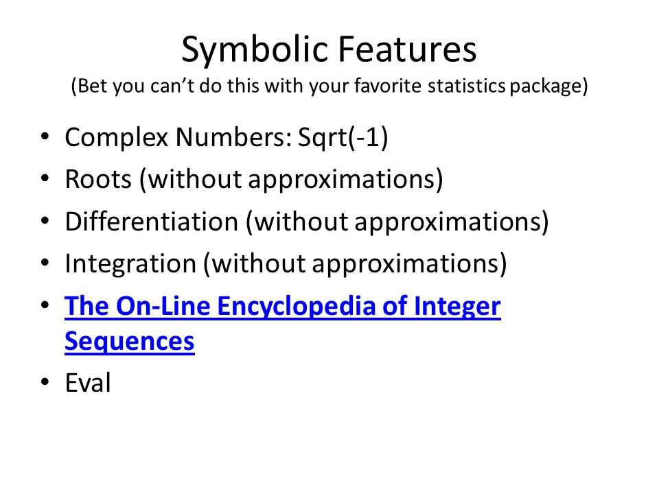 Symbolic Features (Bet you can't do this with your favorite statistics package) Complex Numbers: Sqrt(-1) Roots (without approximations) Differentiation (without approximations) Integration (without approximations) The On-Line Encyclopedia of Integer Sequences The On-Line Encyclopedia of Integer Sequences Eval
