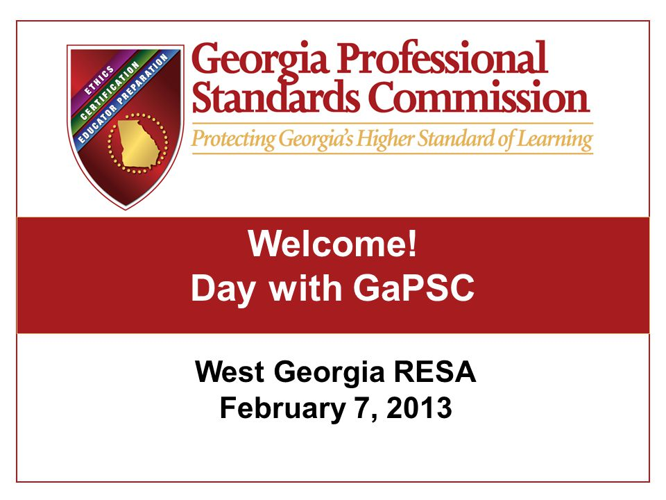Welcome! Day with GaPSC West Georgia RESA February 7, 2013